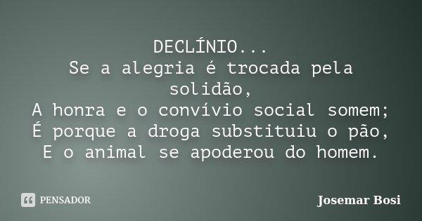 DECLÍNIO... Se a alegria é trocada pela solidão, A honra e o convívio social somem; É porque a droga substituiu o pão, E o animal se apoderou do homem.... Frase de Josemar Bosi.