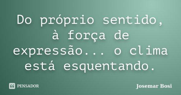 Do próprio sentido, à força de expressão... o clima está esquentando.... Frase de Josemar Bosi.