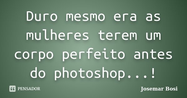 Duro mesmo era as mulheres terem um corpo perfeito antes do photoshop...!... Frase de Josemar Bosi.