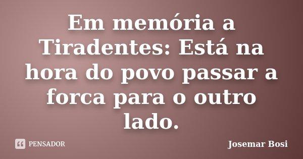 Em memória a Tiradentes: Está na hora do povo passar a forca para o outro lado.... Frase de Josemar Bosi.