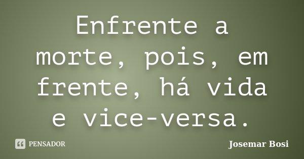 Enfrente a morte, pois, em frente, há vida e vice-versa.... Frase de Josemar Bosi.