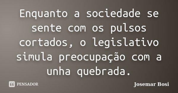 Enquanto a sociedade se sente com os pulsos cortados, o legislativo simula preocupação com a unha quebrada.... Frase de Josemar Bosi.
