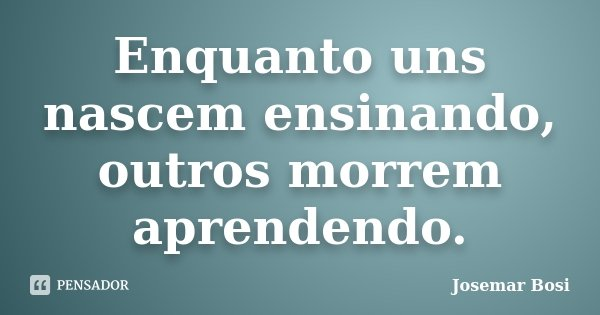 Enquanto uns nascem ensinando, outros morrem aprendendo.... Frase de Josemar Bosi.