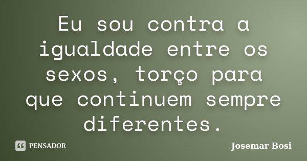 Eu sou contra a igualdade entre os sexos, torço para que continuem sempre diferentes.... Frase de Josemar Bosi.