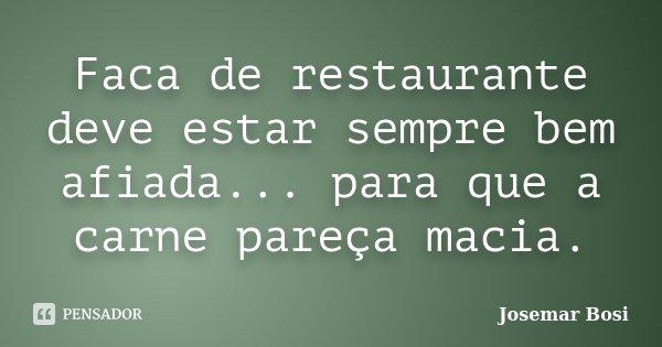 Faca de restaurante deve estar sempre bem afiada... para que a carne pareça macia.... Frase de Josemar Bosi.