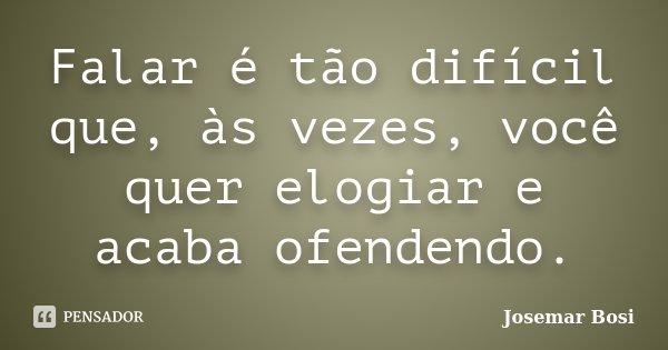 Falar é tão difícil que, às vezes, você quer elogiar e acaba ofendendo.... Frase de Josemar Bosi.