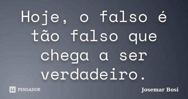 Hoje, o falso é tão falso que chega a ser verdadeiro.... Frase de Josemar Bosi.