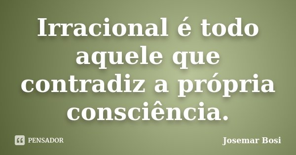 Irracional é todo aquele que contradiz a própria consciência.... Frase de Josemar Bosi.
