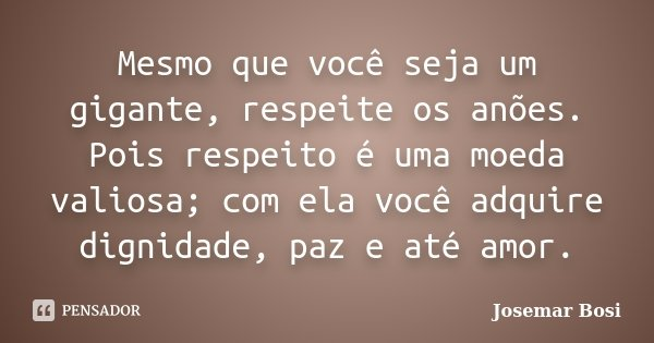 Mesmo que você seja um gigante, respeite os anões. Pois respeito é uma moeda valiosa; com ela você adquire dignidade, paz e até amor.... Frase de Josemar Bosi.
