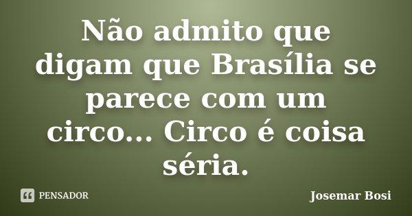 Não admito que digam que Brasília se parece com um circo... Circo é coisa séria.... Frase de Josemar Bosi.