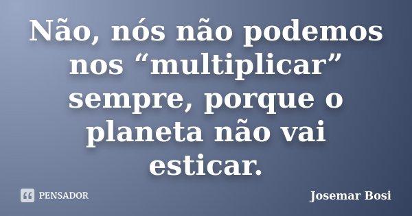 """Não, nós não podemos nos """"multiplicar"""" sempre, porque o planeta não vai esticar.... Frase de Josemar Bosi."""
