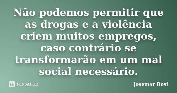 Não podemos permitir que as drogas e a violência criem muitos empregos, caso contrário se transformarão em um mal social necessário.... Frase de Josemar Bosi.
