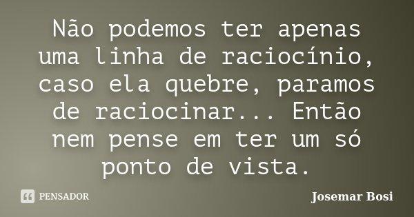Não podemos ter apenas uma linha de raciocínio, caso ela quebre, paramos de raciocinar... Então nem pense em ter um só ponto de vista.... Frase de Josemar Bosi.