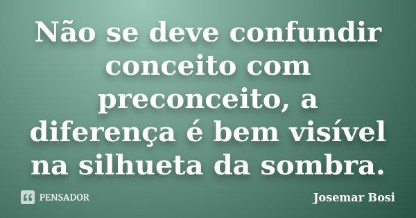 Não se deve confundir conceito com preconceito, a diferença é bem visível na silhueta da sombra.... Frase de Josemar Bosi.
