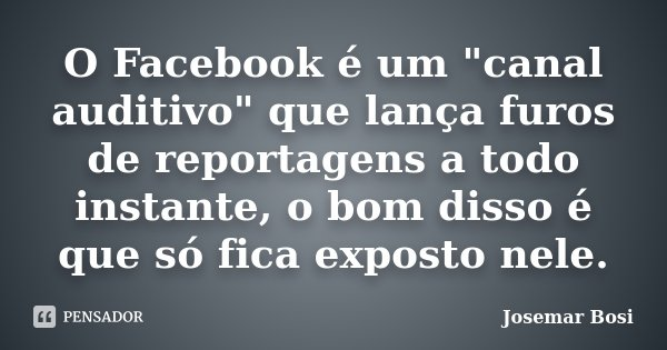 """O Facebook é um """"canal auditivo"""" que lança furos de reportagens a todo instante, o bom disso é que só fica exposto nele.... Frase de Josemar Bosi."""