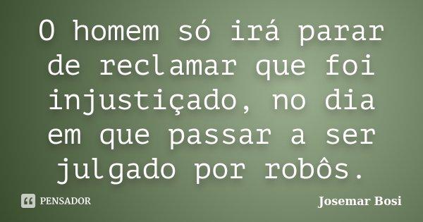 O homem só irá parar de reclamar que foi injustiçado, no dia em que passar a ser julgado por robôs.... Frase de Josemar Bosi.
