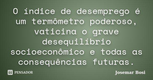 O índice de desemprego é um termômetro poderoso, vaticina o grave desequilíbrio socioeconômico e todas as consequências futuras.... Frase de Josemar Bosi.