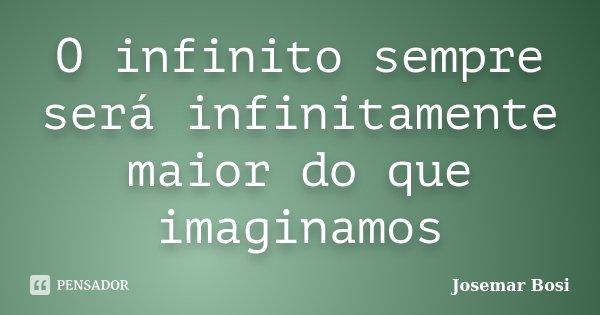 O infinito sempre será infinitamente maior do que imaginamos... Frase de Josemar Bosi.