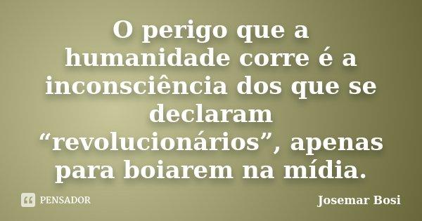 """O perigo que a humanidade corre é a inconsciência dos que se declaram """"revolucionários"""", apenas para boiarem na mídia.... Frase de Josemar Bosi."""