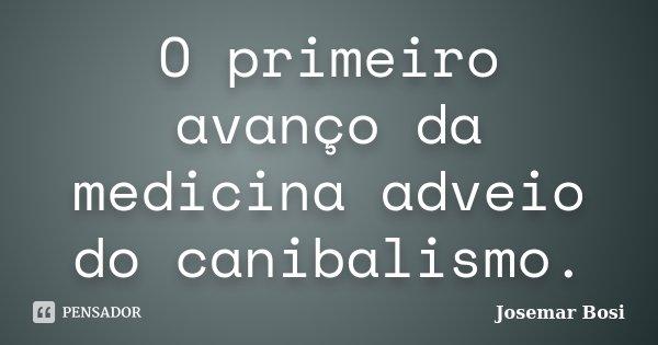 O primeiro avanço da medicina adveio do canibalismo.... Frase de Josemar Bosi.