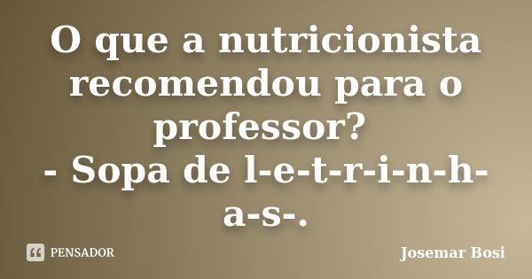 O que a nutricionista recomendou para o professor? - Sopa de l-e-t-r-i-n-h-a-s-.... Frase de Josemar Bosi.