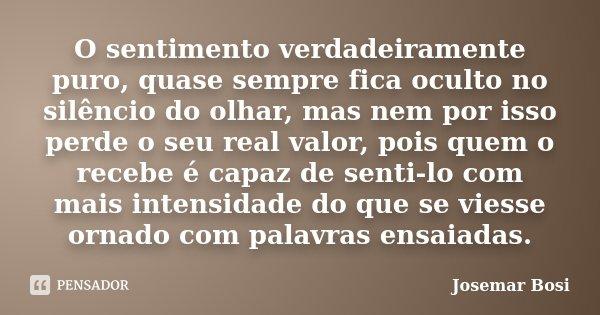 O sentimento verdadeiramente puro, quase sempre fica oculto no silêncio do olhar, mas nem por isso perde o seu real valor, pois quem o recebe é capaz de senti-l... Frase de Josemar Bosi.