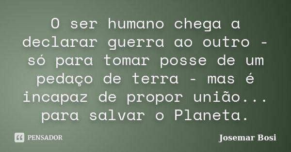 O ser humano chega a declarar guerra ao outro - só para tomar posse de um pedaço de terra - mas é incapaz de propor união... para salvar o Planeta.... Frase de Josemar Bosi.