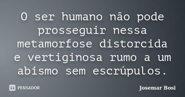 O ser humano não pode prosseguir nessa metamorfose distorcida e vertiginosa rumo a um abismo sem escrúpulos.... Frase de Josemar Bosi.
