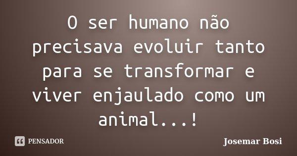 O ser humano não precisava evoluir tanto para se transformar e viver enjaulado como um animal...!... Frase de Josemar Bosi.