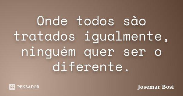 Onde todos são tratados igualmente, ninguém quer ser o diferente.... Frase de Josemar Bosi.