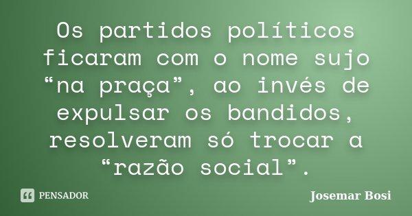 """Os partidos políticos ficaram com o nome sujo """"na praça"""", ao invés de expulsar os bandidos, resolveram só trocar a """"razão social"""".... Frase de Josemar Bosi."""