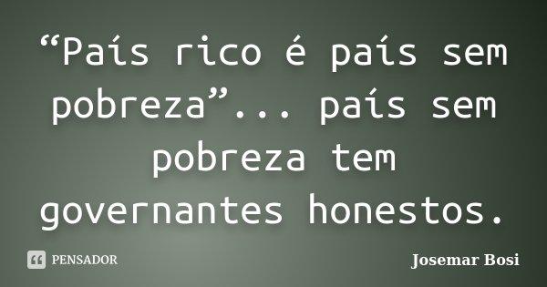 """""""País rico é país sem pobreza""""... país sem pobreza tem governantes honestos.... Frase de Josemar Bosi."""
