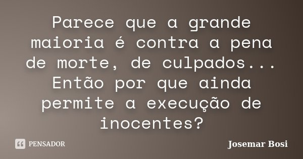 Parece que a grande maioria é contra a pena de morte, de culpados... Então por que ainda permite a execução de inocentes?... Frase de Josemar Bosi.