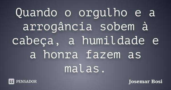 Quando o orgulho e a arrogância sobem à cabeça, a humildade e a honra fazem as malas.... Frase de Josemar Bosi.