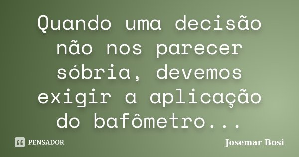 Quando uma decisão não nos parecer sóbria, devemos exigir a aplicação do bafômetro...... Frase de Josemar Bosi.