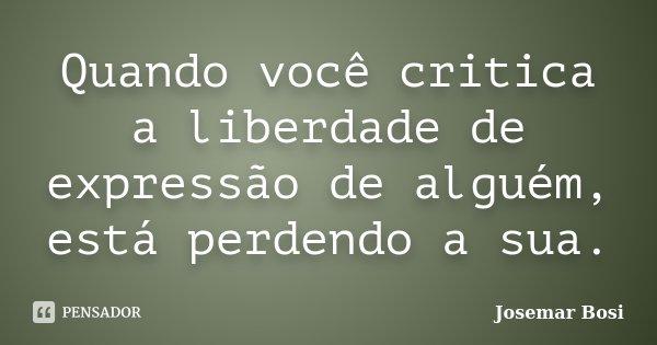 Quando você critica a liberdade de expressão de alguém, está perdendo a sua.... Frase de Josemar Bosi.