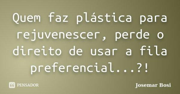 Quem faz plástica para rejuvenescer, perde o direito de usar a fila preferencial...?!... Frase de Josemar Bosi.