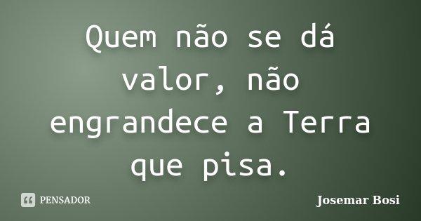 Quem não se dá valor, não engrandece a Terra que pisa.... Frase de Josemar Bosi.