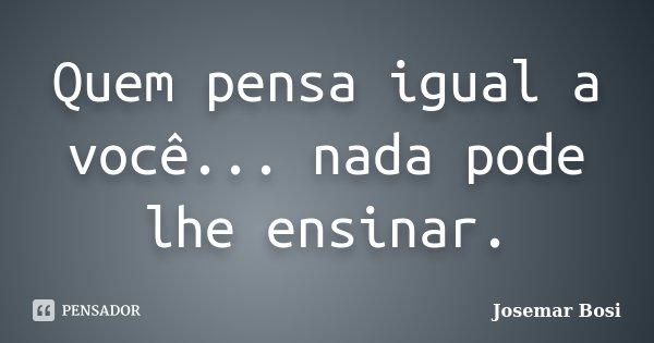 Quem pensa igual a você... nada pode lhe ensinar.... Frase de Josemar Bosi.