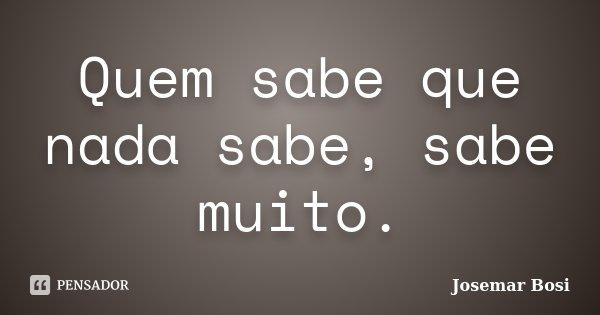 Quem sabe que nada sabe, sabe muito.... Frase de Josemar Bosi.