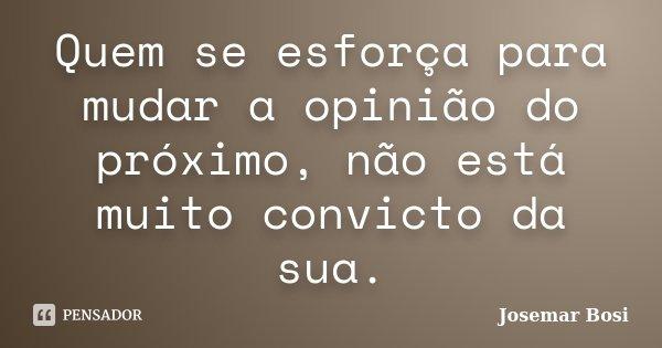 Quem se esforça para mudar a opinião do próximo, não está muito convicto da sua.... Frase de Josemar Bosi.