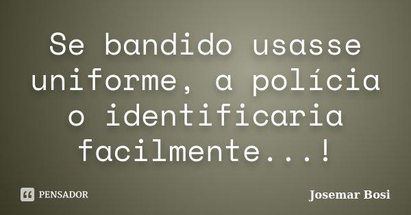 Se bandido usasse uniforme, a polícia o identificaria facilmente...!... Frase de Josemar Bosi.