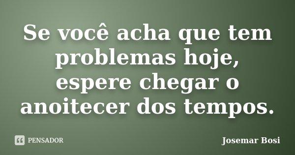 Se você acha que tem problemas hoje, espere chegar o anoitecer dos tempos.... Frase de Josemar Bosi.