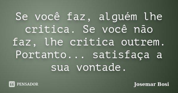 Se você faz, alguém lhe critica. Se você não faz, lhe critica outrem. Portanto... satisfaça a sua vontade.... Frase de Josemar Bosi.