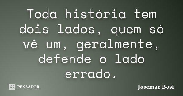 Toda história tem dois lados, quem só vê um, geralmente, defende o lado errado.... Frase de Josemar Bosi.
