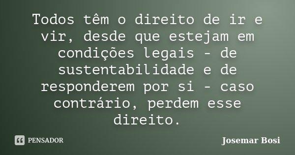 Todos têm o direito de ir e vir, desde que estejam em condições legais - de sustentabilidade e de responderem por si - caso contrário, perdem esse direito.... Frase de Josemar Bosi.