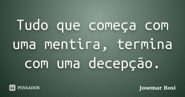 Tudo que começa com uma mentira, termina com uma decepção.... Frase de Josemar Bosi.