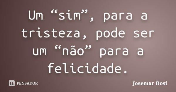 """Um """"sim"""", para a tristeza, pode ser um """"não"""" para a felicidade.... Frase de Josemar Bosi."""