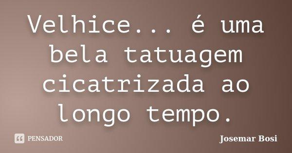 Velhice... é uma bela tatuagem cicatrizada ao longo tempo.... Frase de Josemar Bosi.