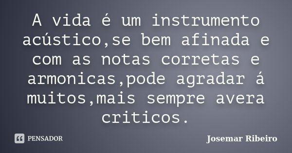 A vida é um instrumento acústico,se bem afinada e com as notas corretas e armonicas,pode agradar á muitos,mais sempre avera criticos.... Frase de Josemar Ribeiro.